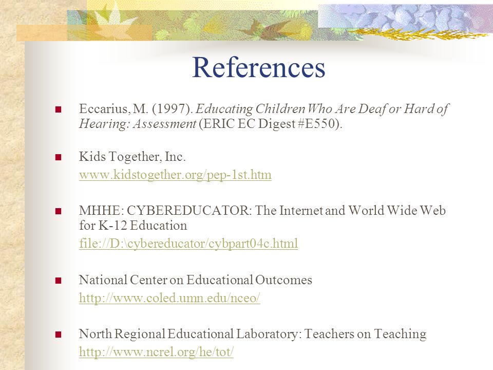 References Eccarius, M. (1997). Educating Children Who Are Deaf or Hard of Hearing: Assessment (ERIC EC Digest #E550).