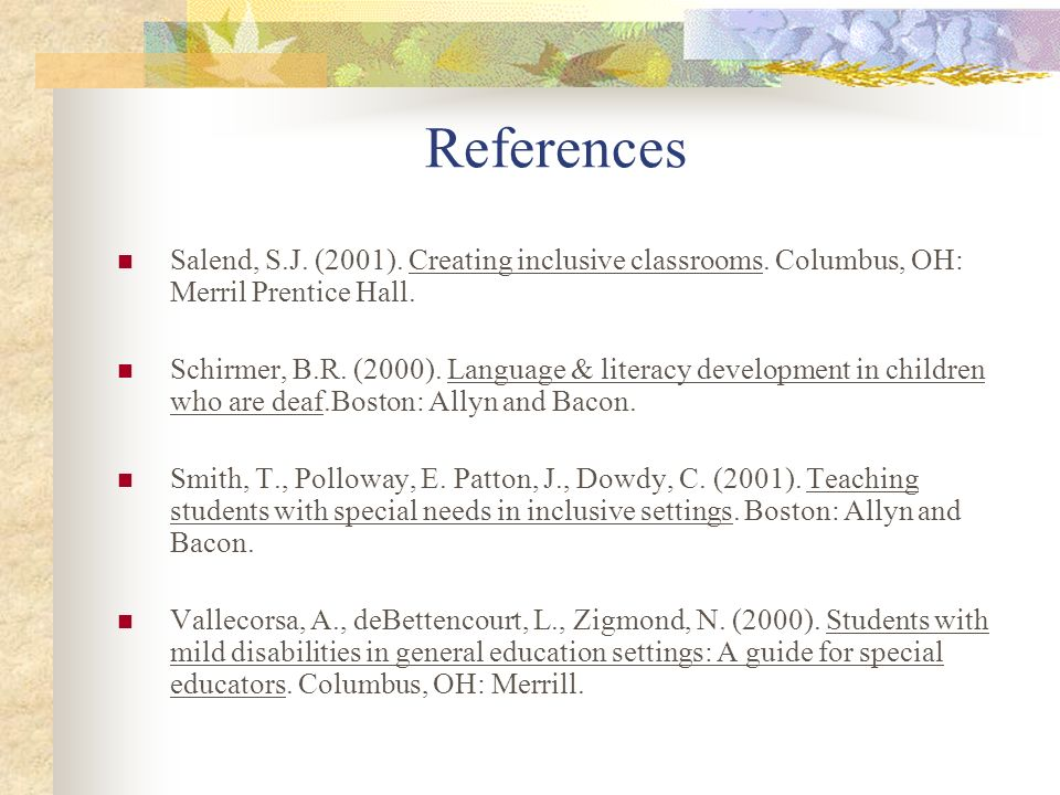 References Salend, S.J. (2001). Creating inclusive classrooms. Columbus, OH: Merril Prentice Hall.