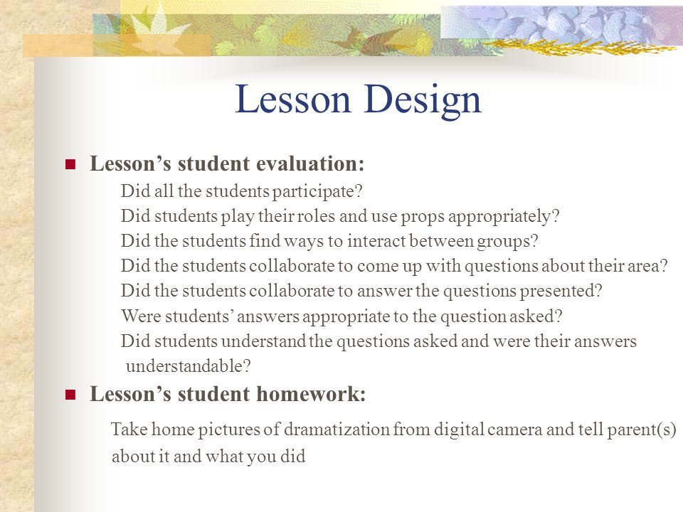 Lesson Design Lesson's student evaluation: Did all the students participate Did students play their roles and use props appropriately