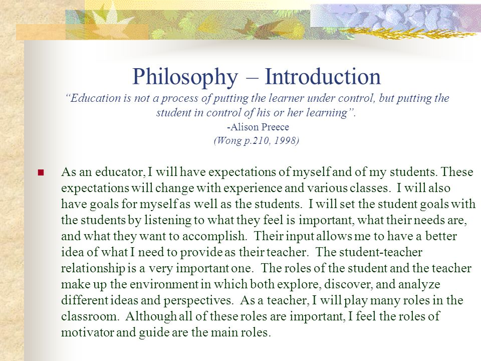 Philosophy – Introduction Education is not a process of putting the learner under control, but putting the student in control of his or her learning . -Alison Preece (Wong p.210, 1998)