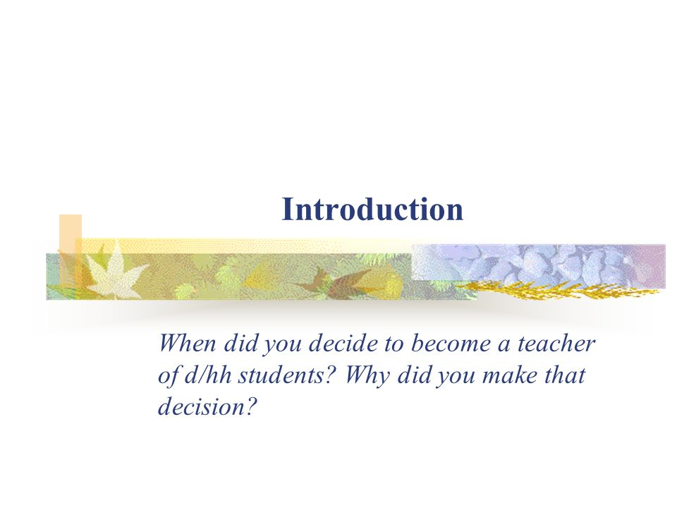 Introduction When did you decide to become a teacher of d/hh students.