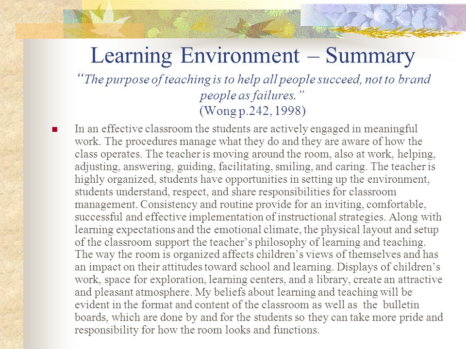 Learning Environment – Summary The purpose of teaching is to help all people succeed, not to brand people as failures. (Wong p.242, 1998)