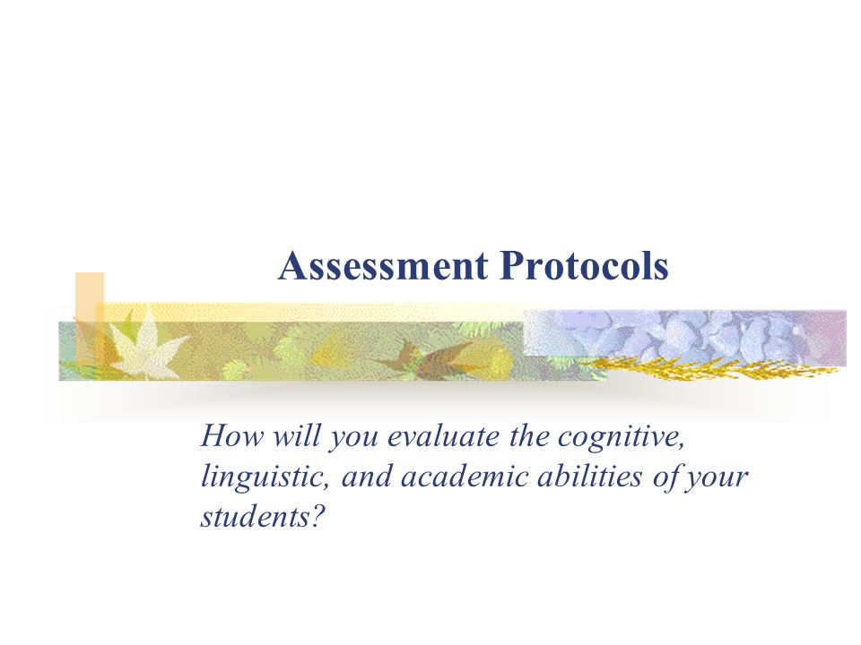 Assessment Protocols How will you evaluate the cognitive, linguistic, and academic abilities of your students