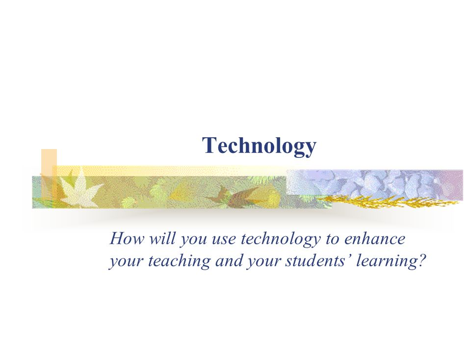 Technology How will you use technology to enhance your teaching and your students' learning