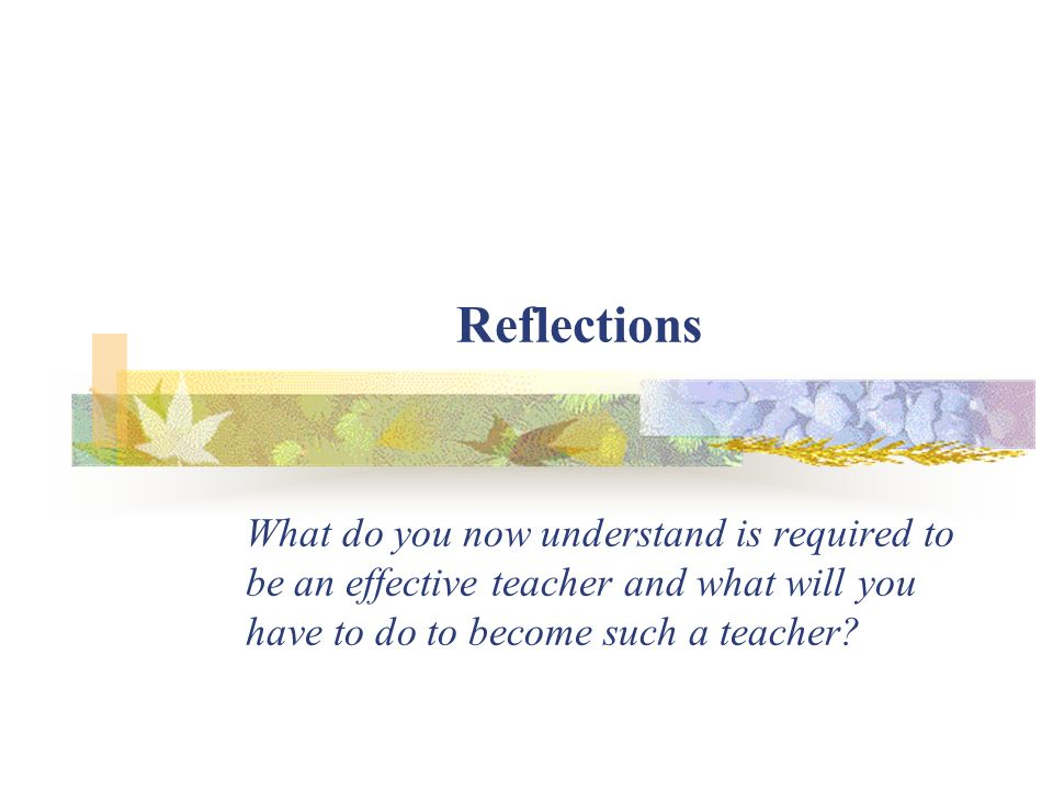 Reflections What do you now understand is required to be an effective teacher and what will you have to do to become such a teacher