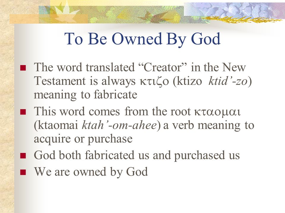 To Be Owned By God The word translated Creator in the New Testament is always ktizo (ktizo ktid'-zo) meaning to fabricate.