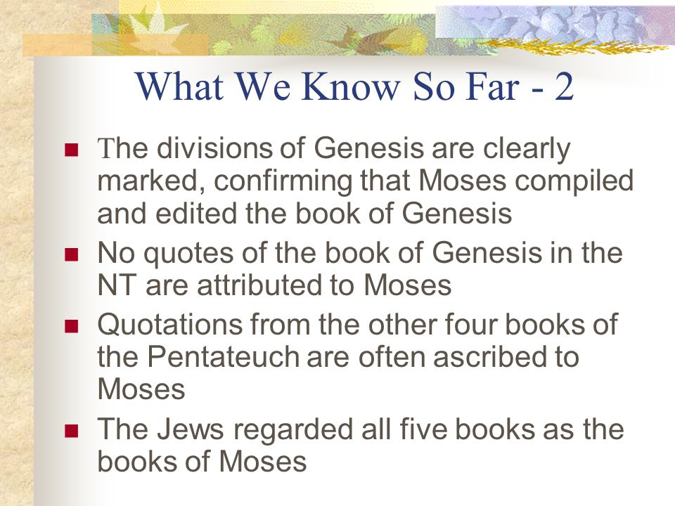 What We Know So Far - 2 The divisions of Genesis are clearly marked, confirming that Moses compiled and edited the book of Genesis.