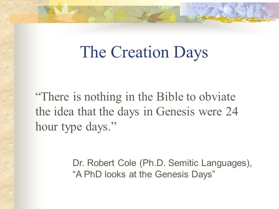 The Creation Days There is nothing in the Bible to obviate the idea that the days in Genesis were 24 hour type days.