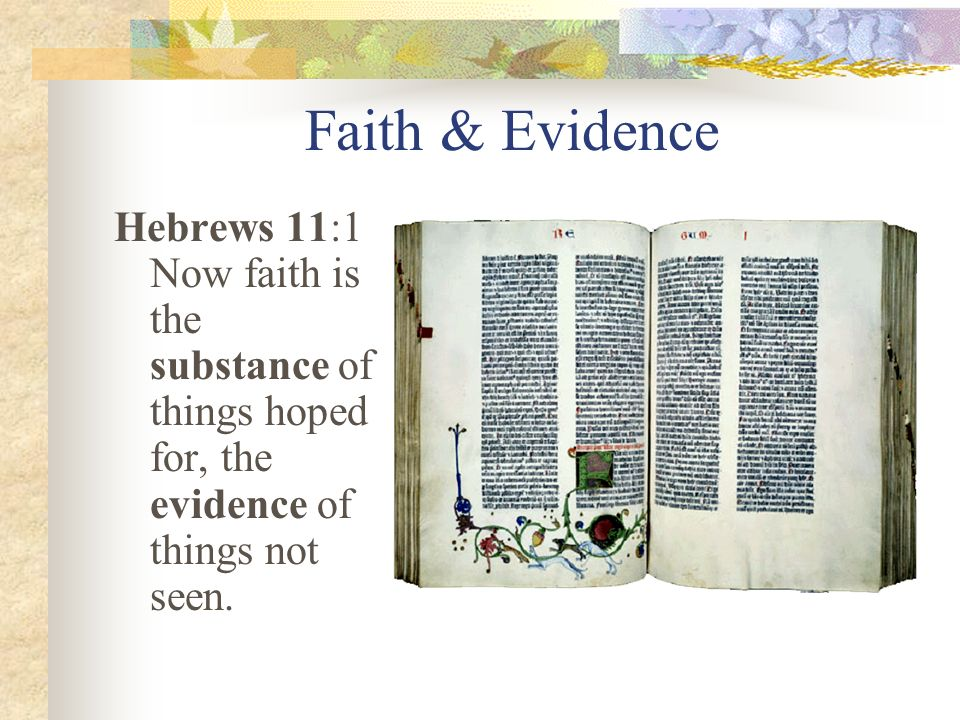 Faith & Evidence Hebrews 11:1 Now faith is the substance of things hoped for, the evidence of things not seen.