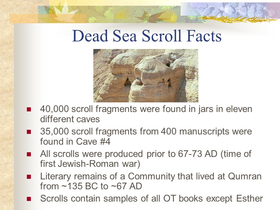 Dead Sea Scroll Facts 40,000 scroll fragments were found in jars in eleven different caves.