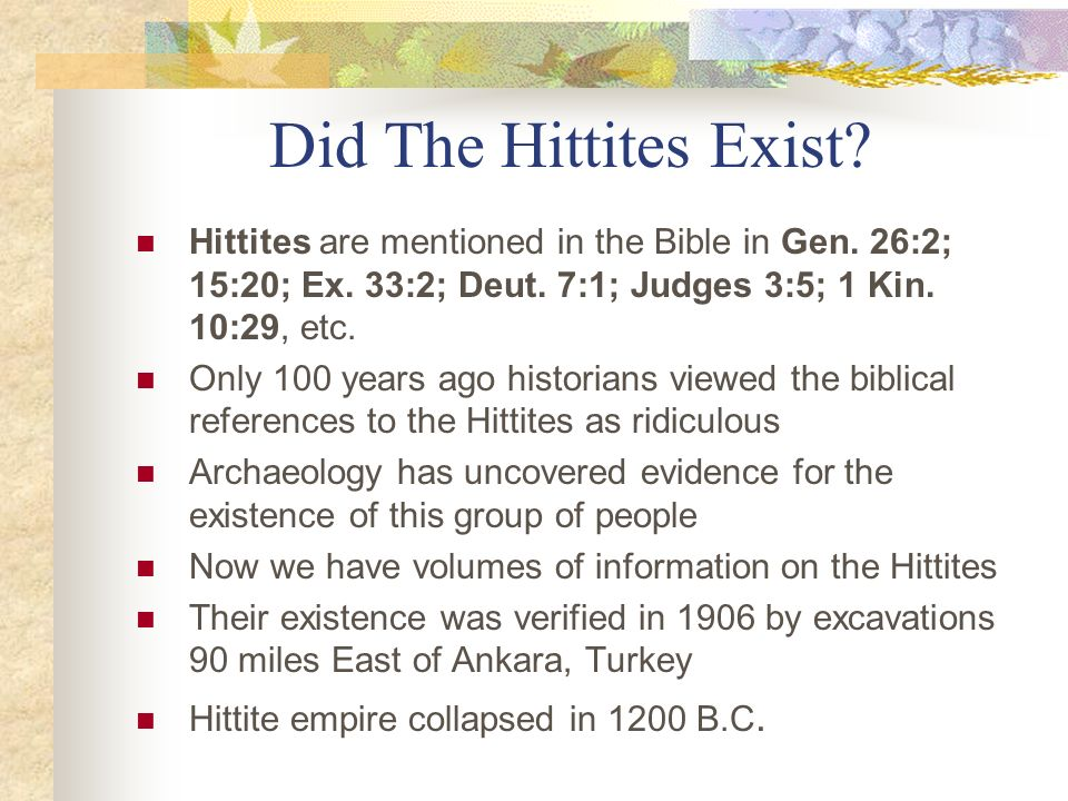 Did The Hittites Exist Hittites are mentioned in the Bible in Gen. 26:2; 15:20; Ex. 33:2; Deut. 7:1; Judges 3:5; 1 Kin. 10:29, etc.