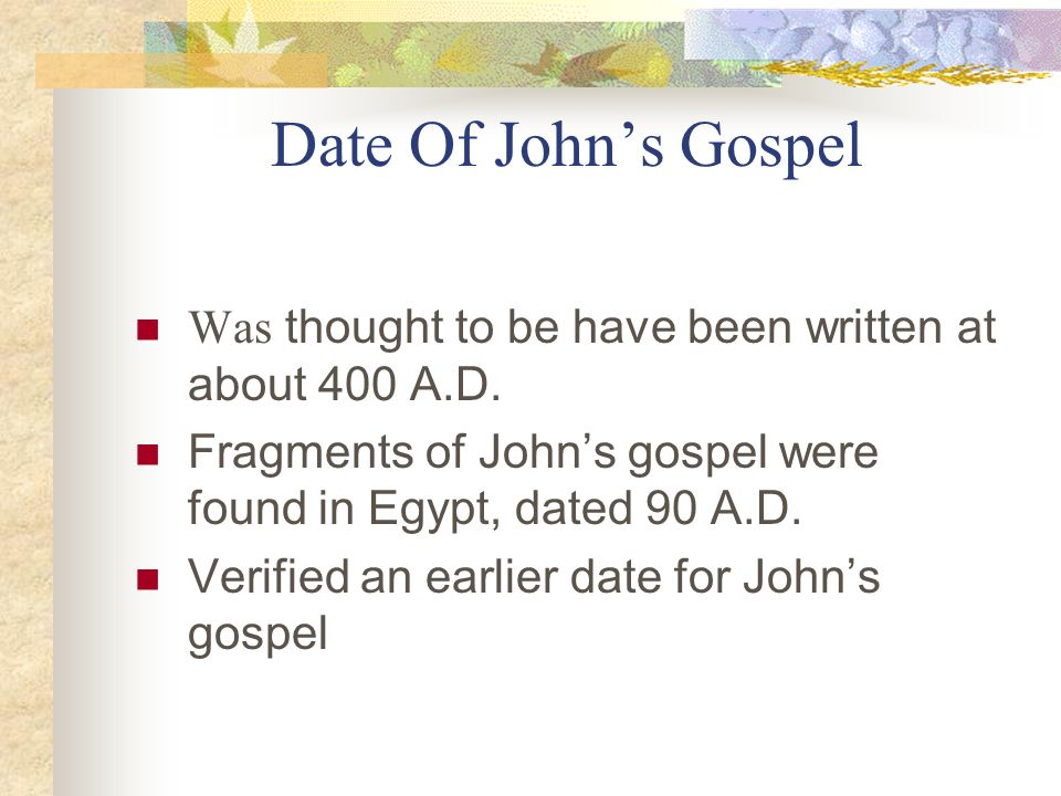 Date Of John's Gospel Was thought to be have been written at about 400 A.D. Fragments of John's gospel were found in Egypt, dated 90 A.D.