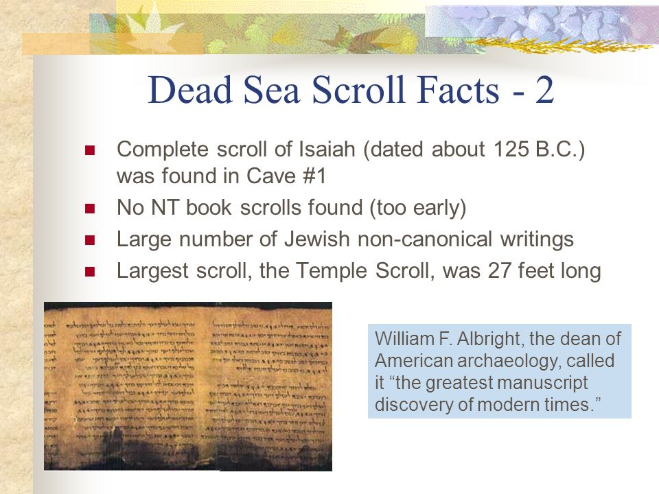 Dead Sea Scroll Facts - 2 Complete scroll of Isaiah (dated about 125 B.C.) was found in Cave #1. No NT book scrolls found (too early)