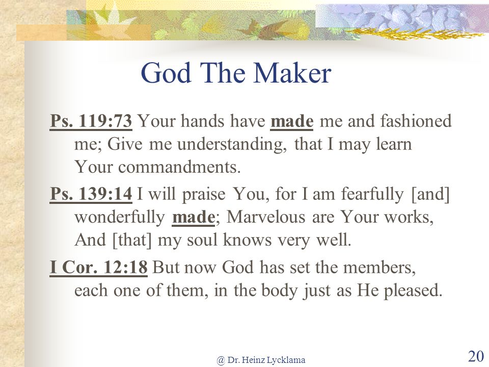 God The Maker Ps. 119:73 Your hands have made me and fashioned me; Give me understanding, that I may learn Your commandments.