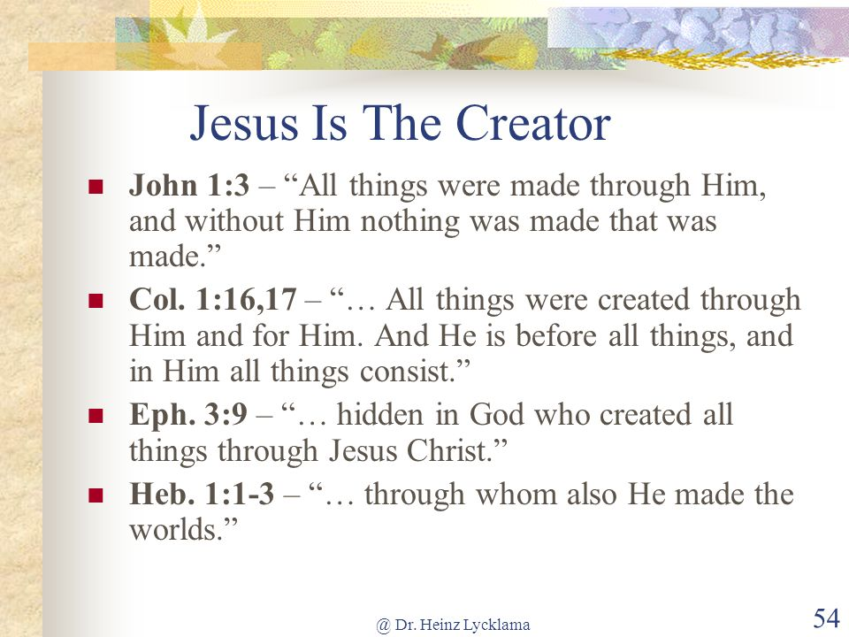 Jesus Is The Creator John 1:3 – All things were made through Him, and without Him nothing was made that was made.