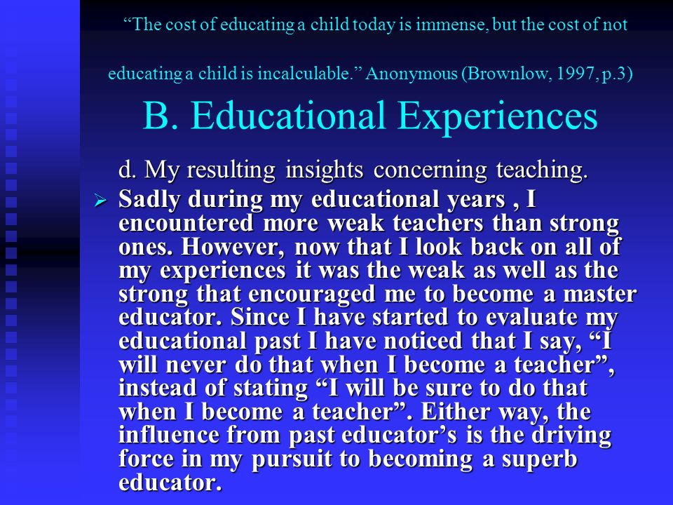 The cost of educating a child today is immense, but the cost of not educating a child is incalculable. Anonymous (Brownlow, 1997, p.3) B. Educational Experiences