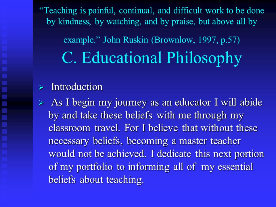 Teaching is painful, continual, and difficult work to be done by kindness, by watching, and by praise, but above all by example. John Ruskin (Brownlow, 1997, p.57) C. Educational Philosophy