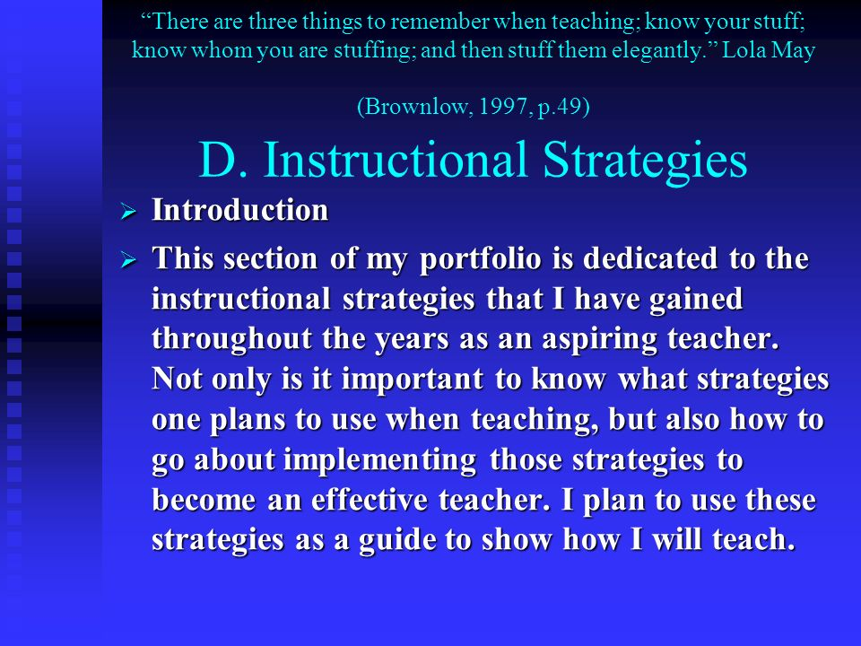 There are three things to remember when teaching; know your stuff; know whom you are stuffing; and then stuff them elegantly. Lola May (Brownlow, 1997, p.49) D. Instructional Strategies