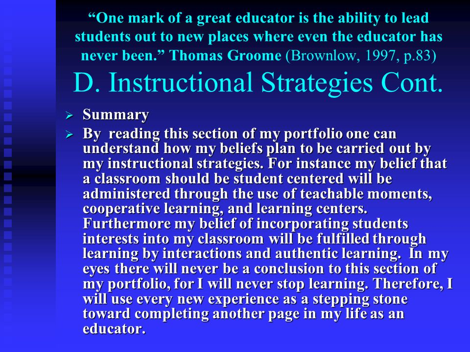One mark of a great educator is the ability to lead students out to new places where even the educator has never been. Thomas Groome (Brownlow, 1997, p.83) D. Instructional Strategies Cont.