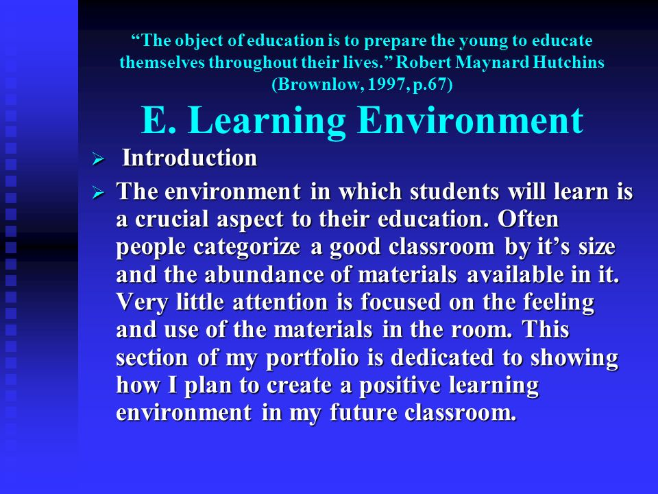 The object of education is to prepare the young to educate themselves throughout their lives. Robert Maynard Hutchins (Brownlow, 1997, p.67) E. Learning Environment