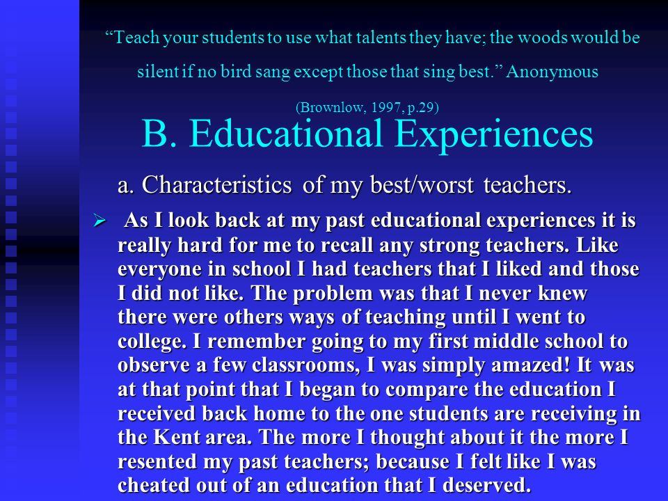 Teach your students to use what talents they have; the woods would be silent if no bird sang except those that sing best. Anonymous (Brownlow, 1997, p.29) B. Educational Experiences