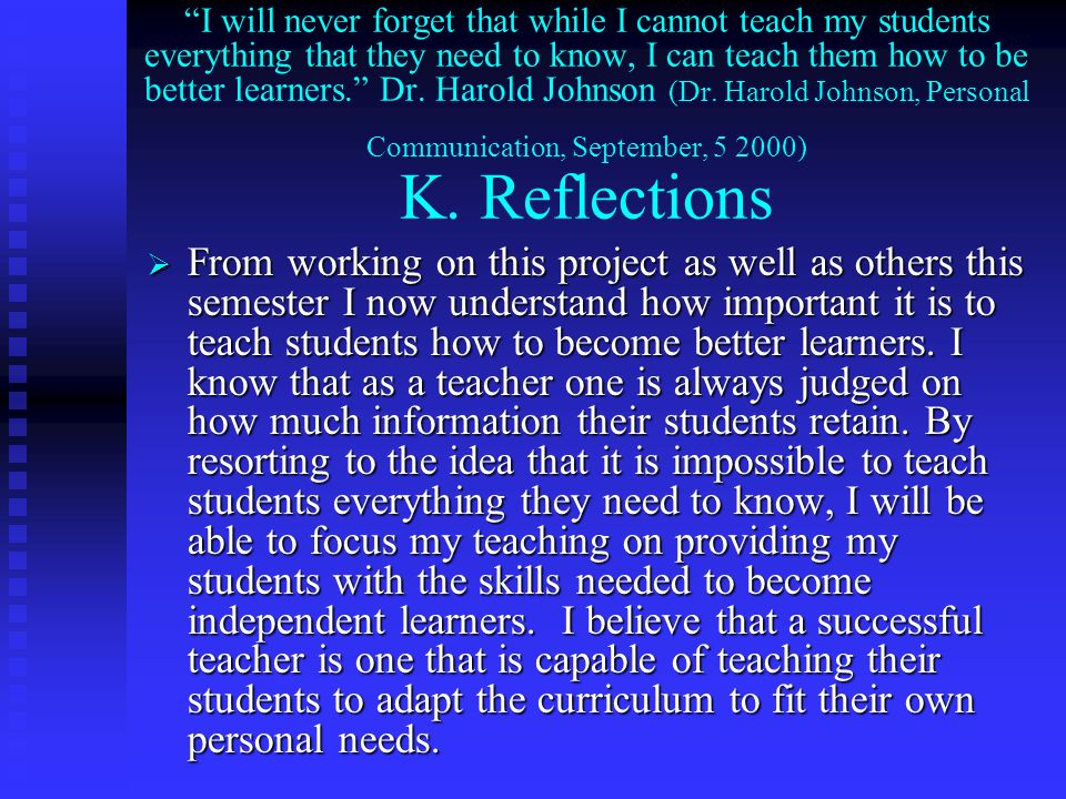 I will never forget that while I cannot teach my students everything that they need to know, I can teach them how to be better learners. Dr. Harold Johnson (Dr. Harold Johnson, Personal Communication, September, ) K. Reflections