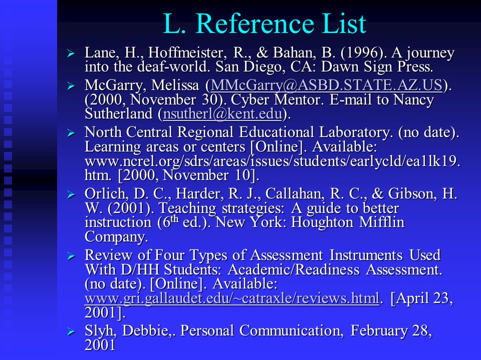 L. Reference List Lane, H., Hoffmeister, R., & Bahan, B. (1996). A journey into the deaf-world. San Diego, CA: Dawn Sign Press.