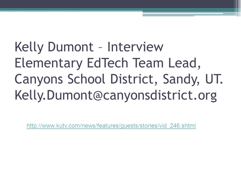 Kelly Dumont – Interview Elementary EdTech Team Lead, Canyons School District, Sandy, UT. Kelly.Dumont@canyonsdistrict.org