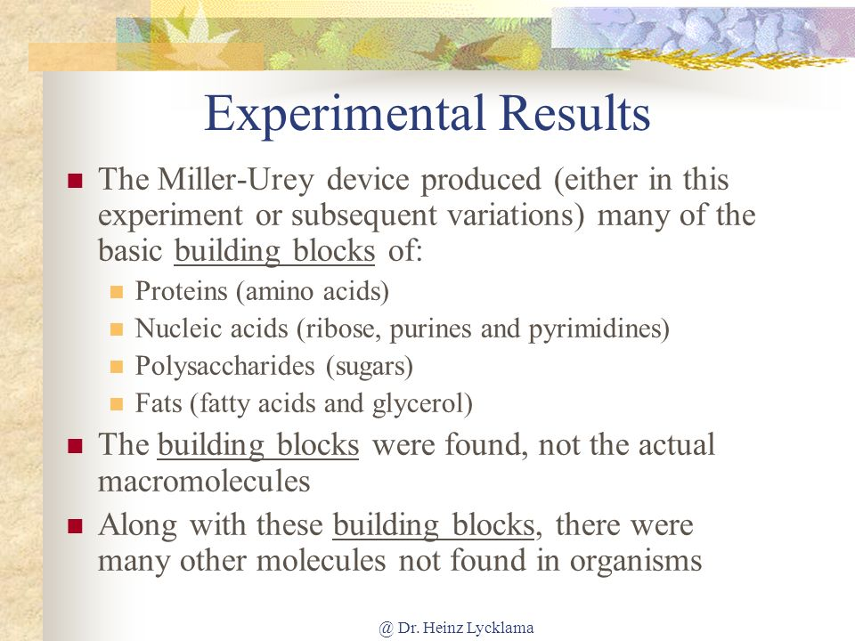 Experimental Results The Miller-Urey device produced (either in this experiment or subsequent variations) many of the basic building blocks of: