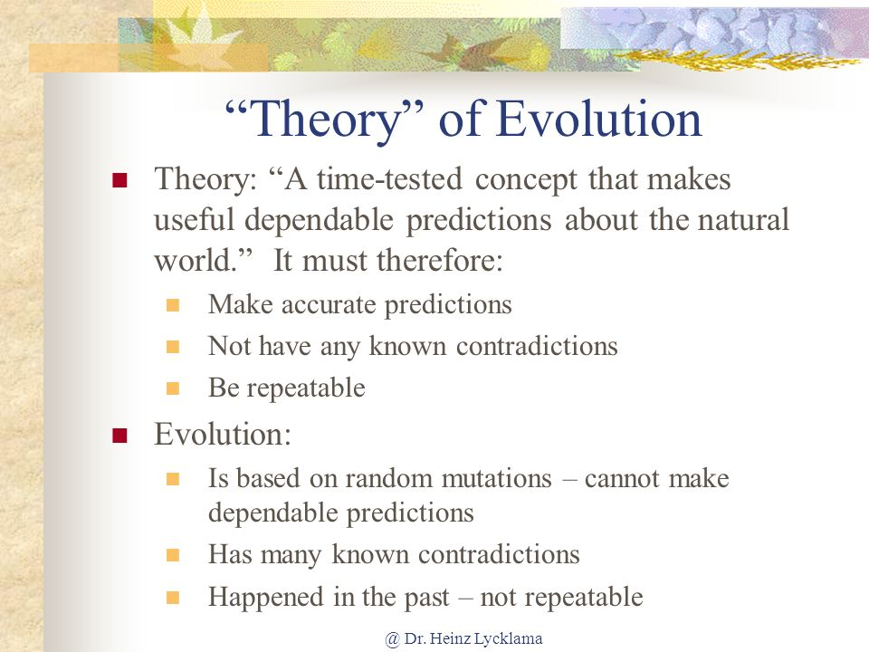 Theory of Evolution Theory: A time-tested concept that makes useful dependable predictions about the natural world. It must therefore: