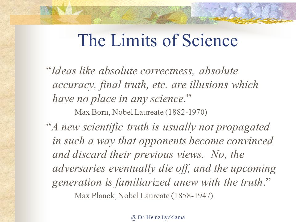 The Limits of Science Ideas like absolute correctness, absolute accuracy, final truth, etc. are illusions which have no place in any science.