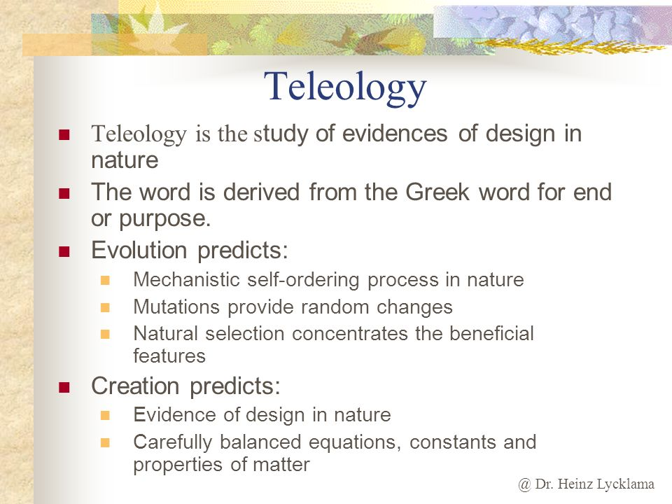 Teleology Teleology is the study of evidences of design in nature