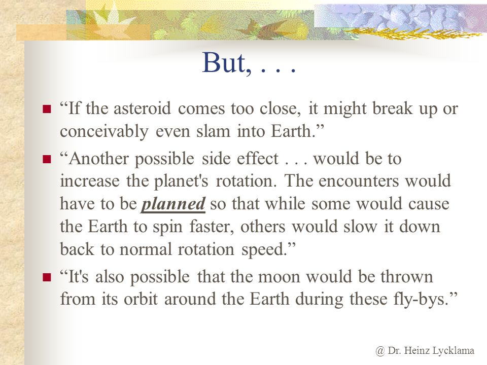 But, . . . If the asteroid comes too close, it might break up or conceivably even slam into Earth.