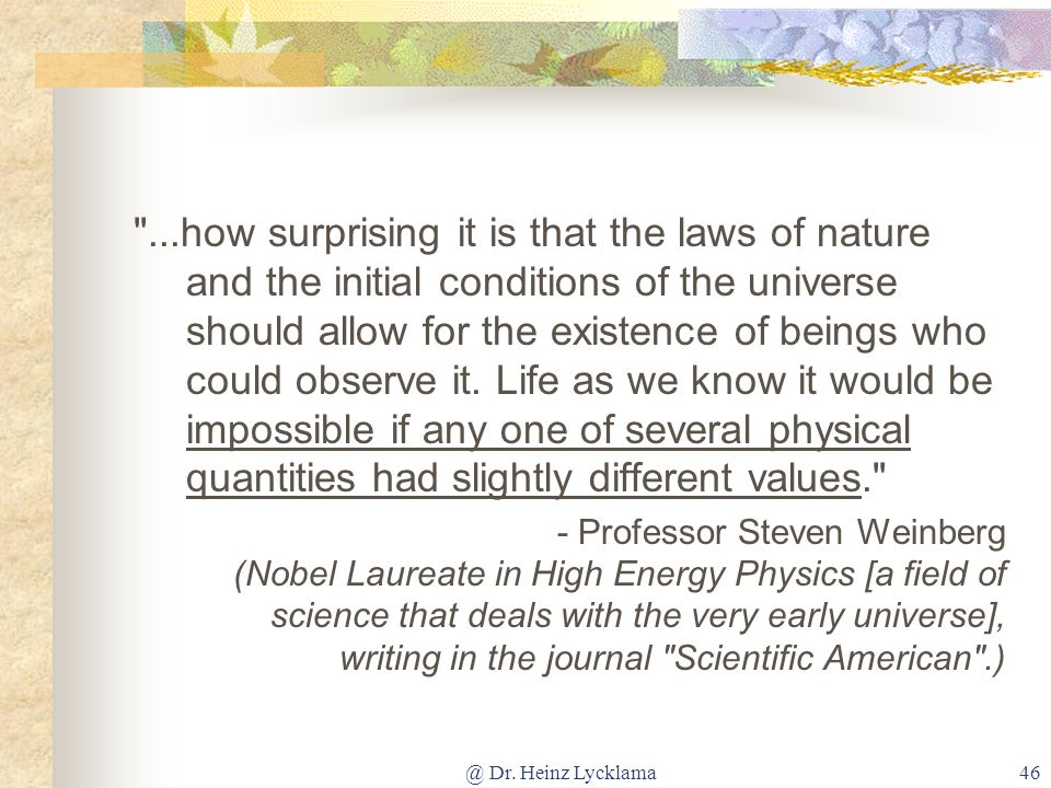 ...how surprising it is that the laws of nature and the initial conditions of the universe should allow for the existence of beings who could observe it. Life as we know it would be impossible if any one of several physical quantities had slightly different values.