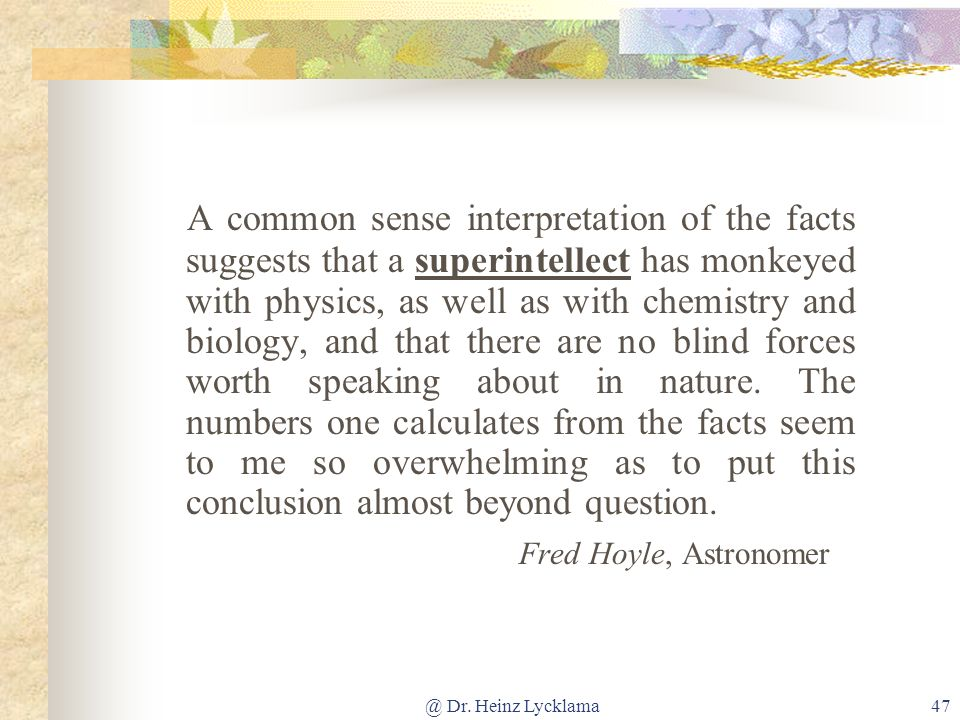 A common sense interpretation of the facts suggests that a superintellect has monkeyed with physics, as well as with chemistry and biology, and that there are no blind forces worth speaking about in nature. The numbers one calculates from the facts seem to me so overwhelming as to put this conclusion almost beyond question.