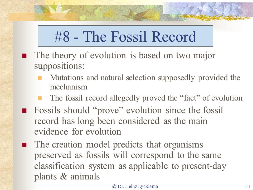 #8 - The Fossil Record The theory of evolution is based on two major suppositions: Mutations and natural selection supposedly provided the mechanism.