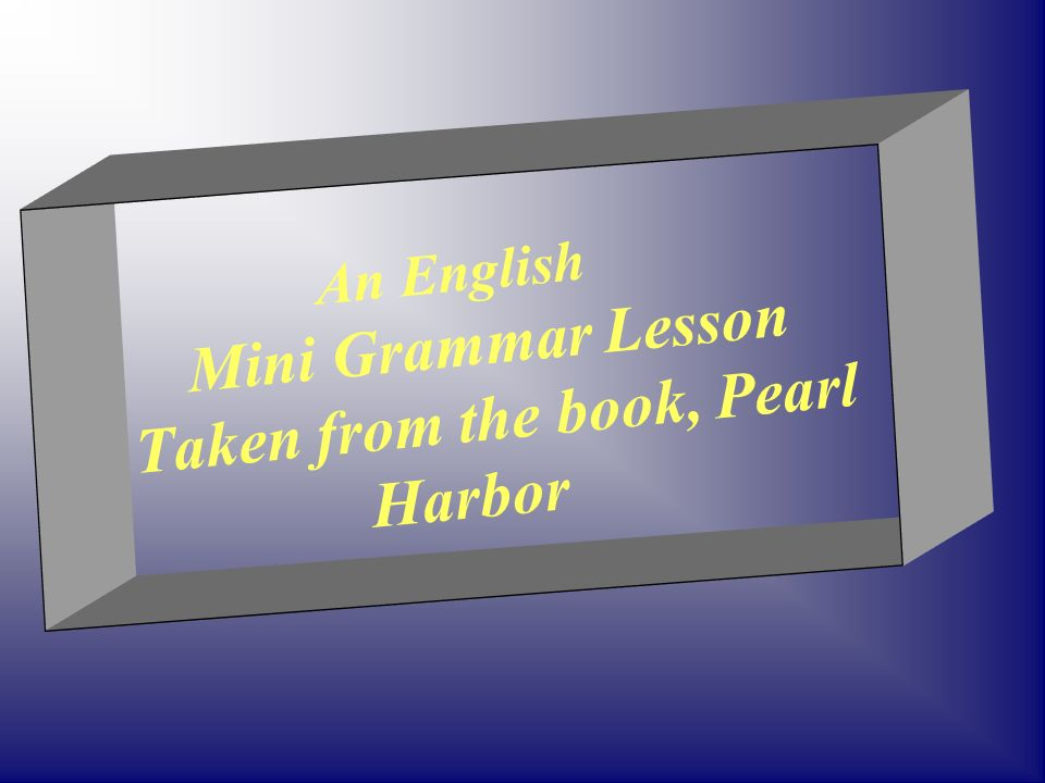 An English Mini Grammar Lesson Taken from the book, Pearl Harbor