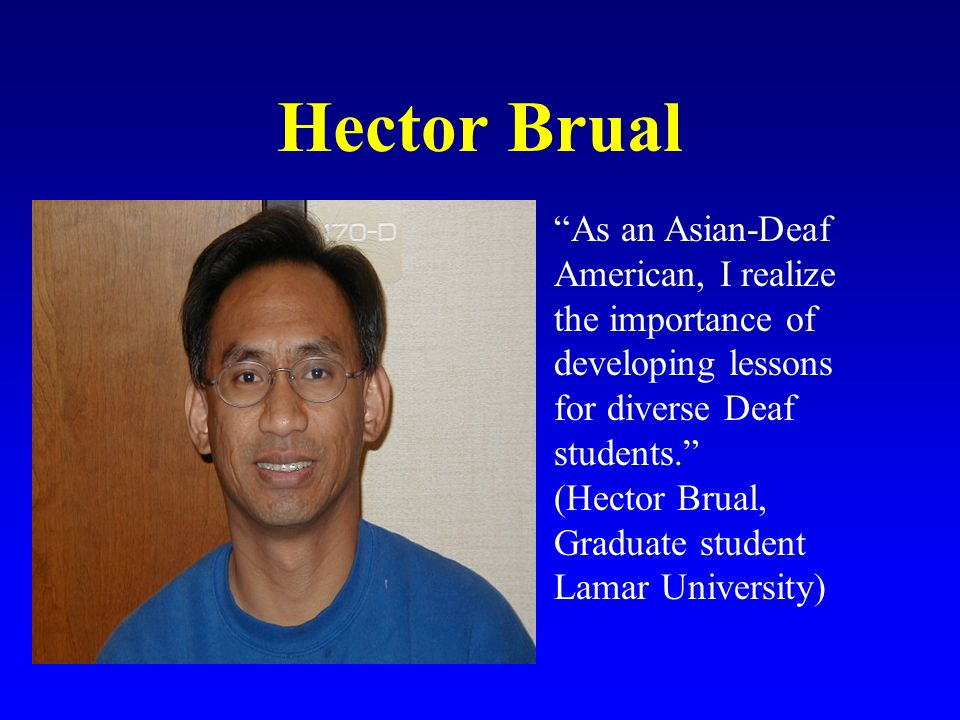 Hector Brual As an Asian-Deaf American, I realize the importance of developing lessons for diverse Deaf students.