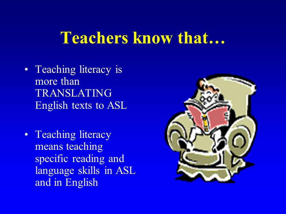 Teachers know that… Teaching literacy is more than TRANSLATING English texts to ASL.