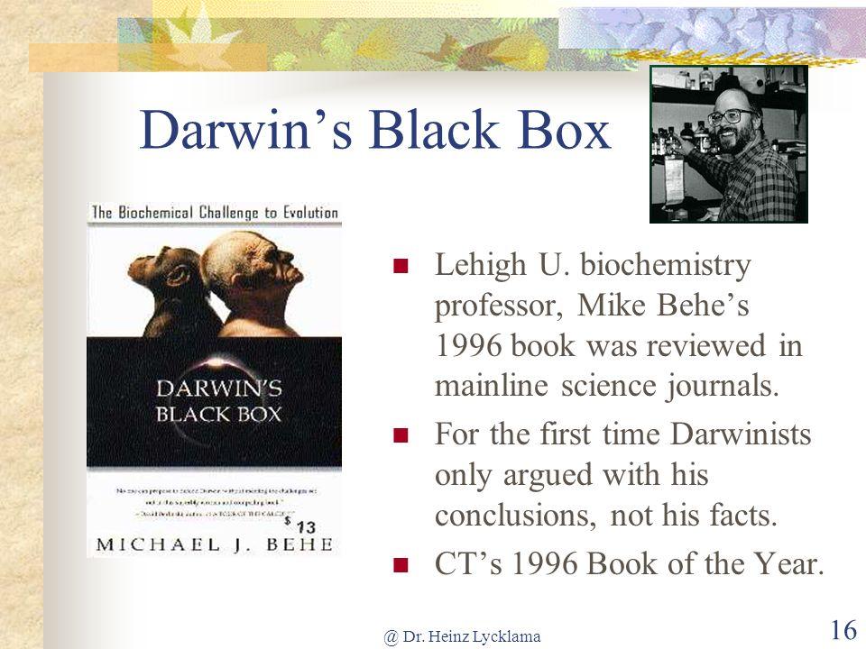 Darwin's Black Box Lehigh U. biochemistry professor, Mike Behe's 1996 book was reviewed in mainline science journals.