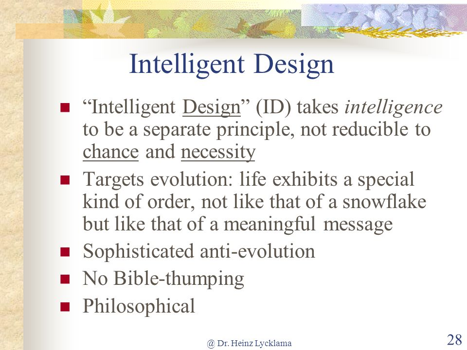 Intelligent Design Intelligent Design (ID) takes intelligence to be a separate principle, not reducible to chance and necessity.