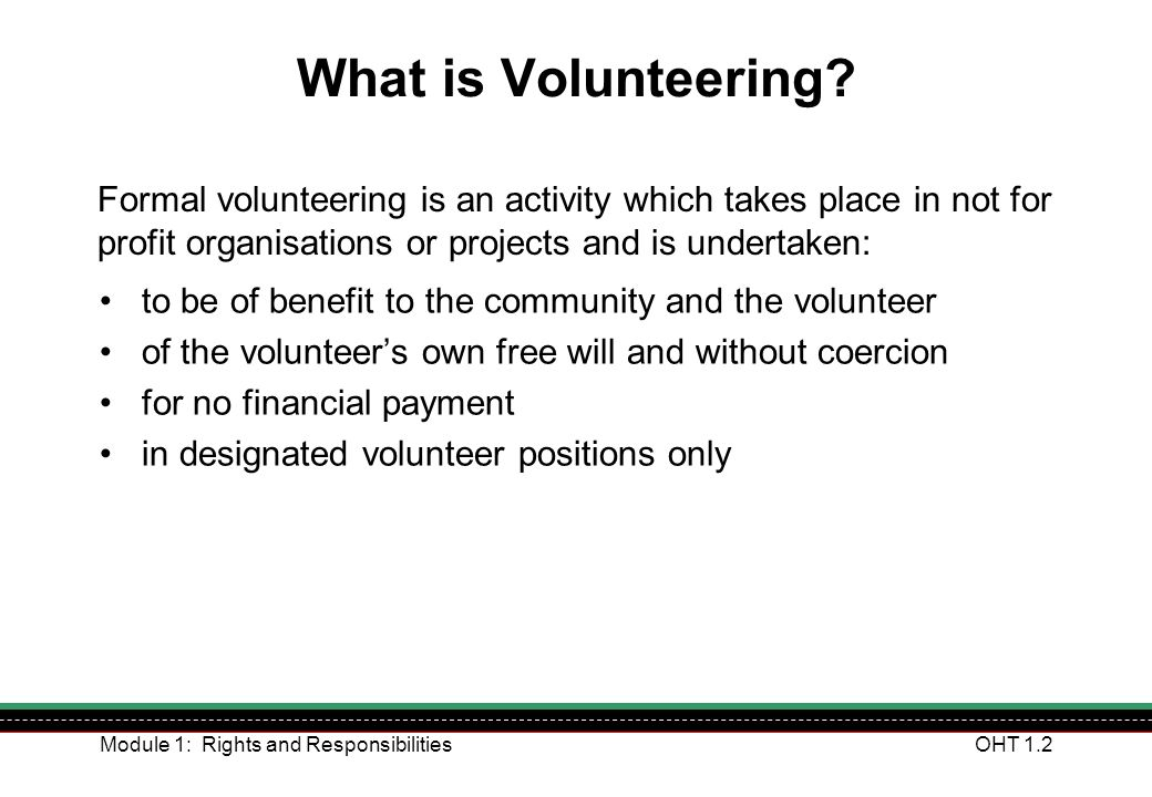 What is Volunteering Formal volunteering is an activity which takes place in not for profit organisations or projects and is undertaken: