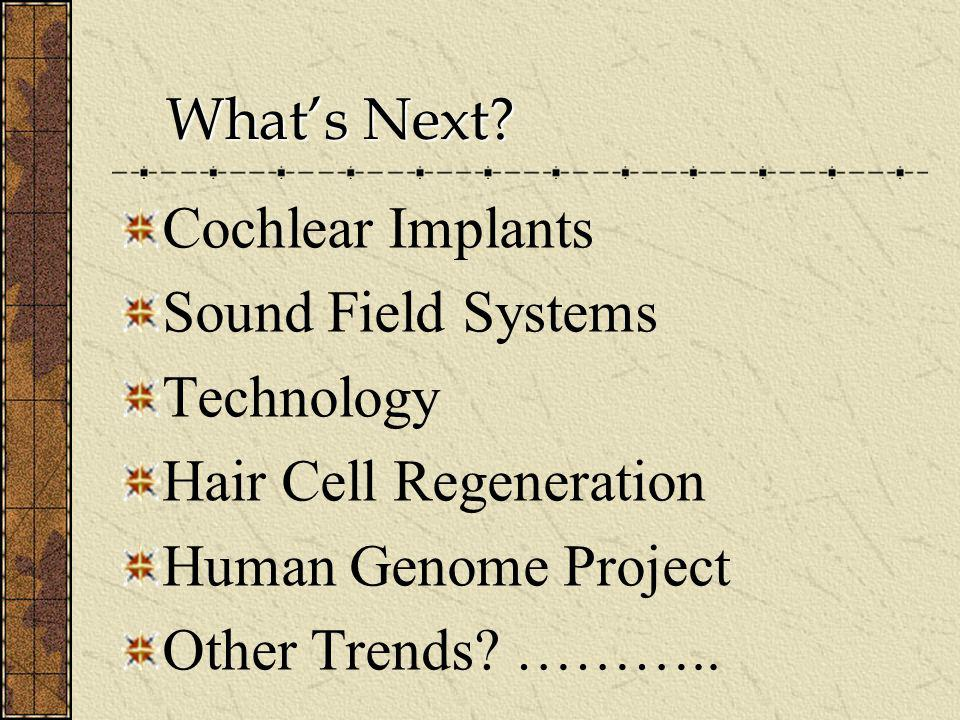 What's Next Cochlear Implants. Sound Field Systems. Technology. Hair Cell Regeneration. Human Genome Project.
