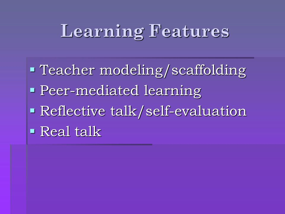 Learning Features Teacher modeling/scaffolding Peer-mediated learning