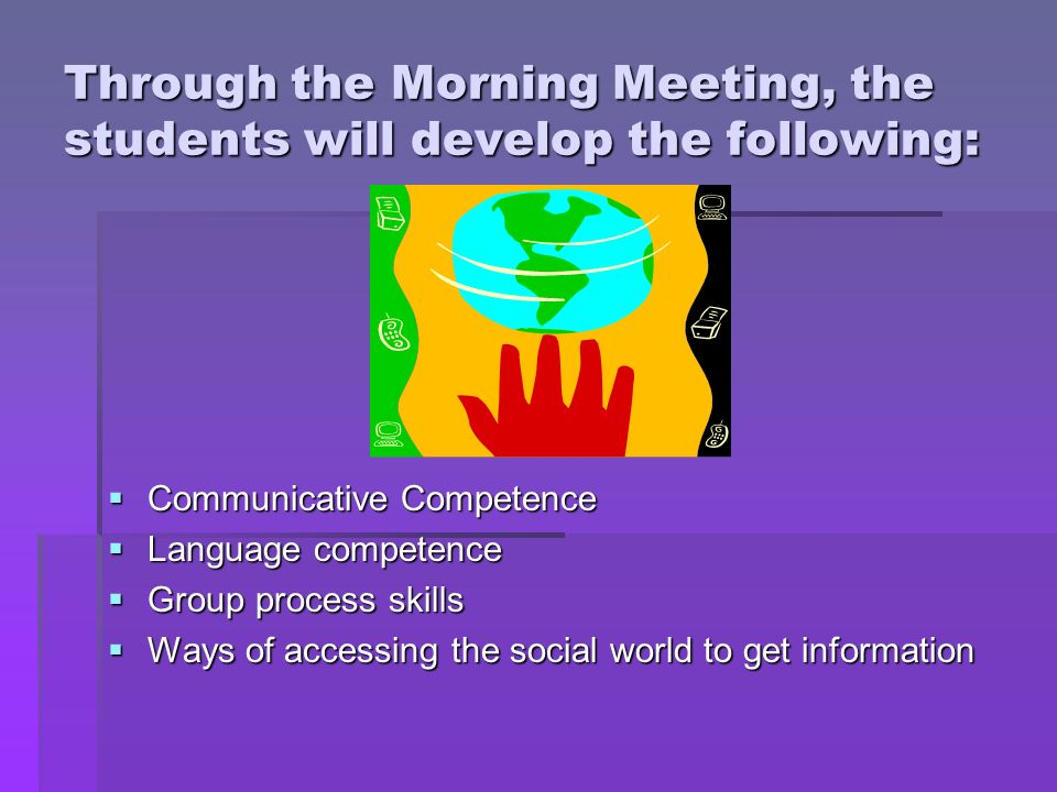Through the Morning Meeting, the students will develop the following: