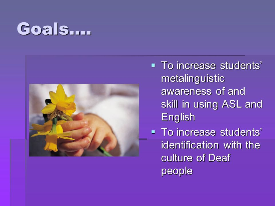 Goals…. To increase students' metalinguistic awareness of and skill in using ASL and English.