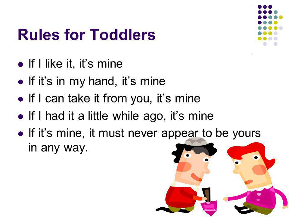 Rules for Toddlers If I like it, it's mine