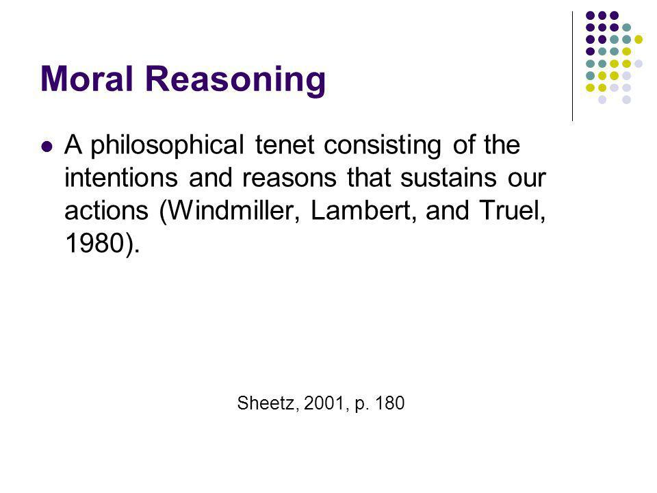 Moral Reasoning A philosophical tenet consisting of the intentions and reasons that sustains our actions (Windmiller, Lambert, and Truel, 1980).