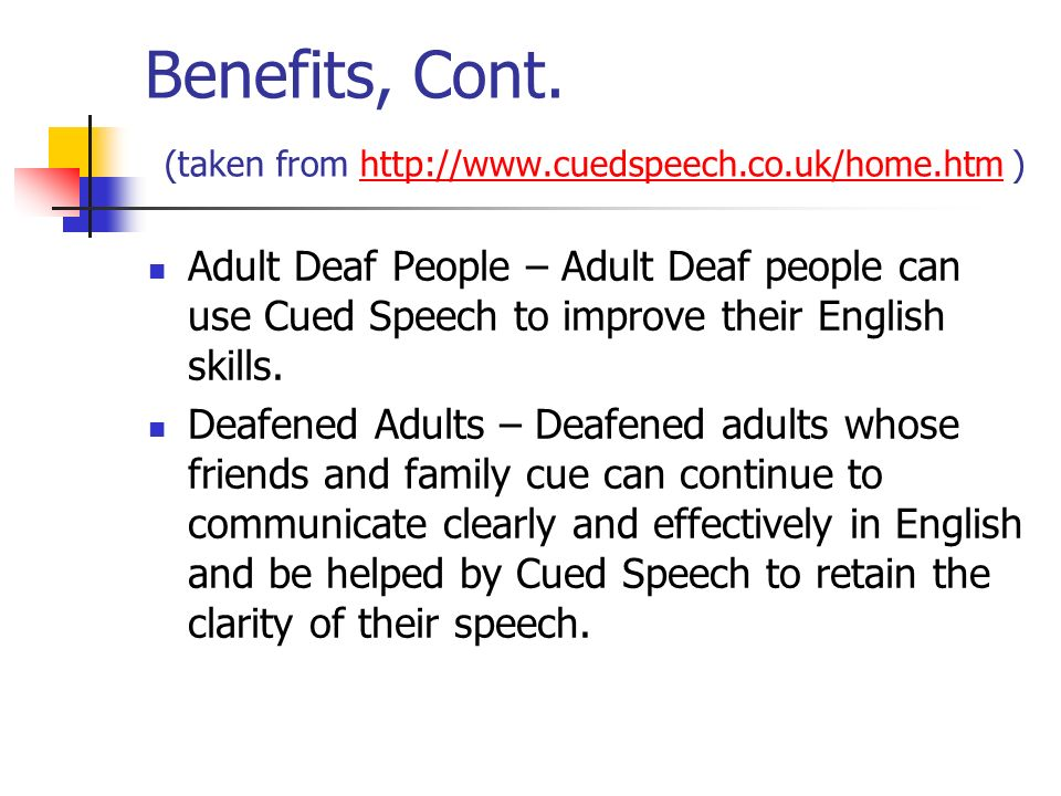 Benefits, Cont. (taken from http://www.cuedspeech.co.uk/home.htm )