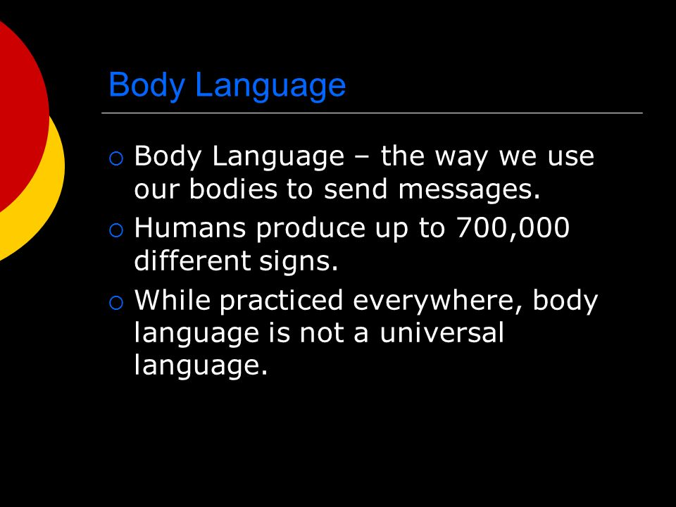 Body Language Body Language – the way we use our bodies to send messages. Humans produce up to 700,000 different signs.